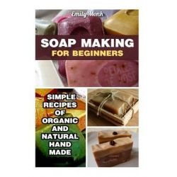 Soap Making for Beginners, Simple Recipes of Organic and Natural Hand Made Soaps: (Soap Making Recipes, Soap Making for Beginners) by Emily Monk, 9781532798856.