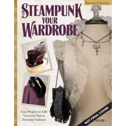Steampunk Your Wardrobe, Sewing and Crafting Projects to Add Flair to Fashion by Calista Taylor, 9781497200128.