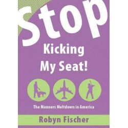 Stop Kicking My Seat!, The Manners Meltdown in America by Robyn Fischer, 9781604622317.
