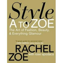 Style A to Zoe, The Art of Fashion, Beauty, and Everything Glamour by Rachel Zoe, 9780446535861.