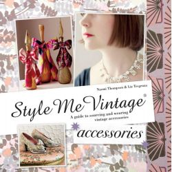 Style Me Vintage: Accessories, A Guide to Collectable Hats, Gloves, Bags, Shoes, Costume Jewellery & More by Naomi Thompson, 9781909815001.