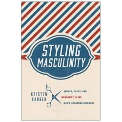 Styling Masculinity, Gender, Class, and Inequality in the Men's Grooming Industry by Kristen Barber, 9780813565521.