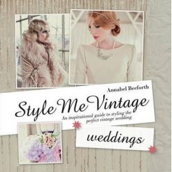 Style Me Vintage: Weddings, An Inspirational Guide to Styling the Perfect Vintage Wedding by Annabel Beeforth, 9781613748114.