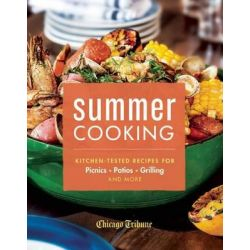 Summer Cooking, Kitchen-Tested Recipes for Picnics, Patios, Grilling and More by Chicago Tribune Staff, 9781572841710.