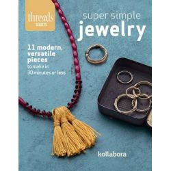 Super Simple Jewelry, Modern, Versatile Pieces to Make in 30 Minutes or Less by Kollabora, 9781631863639.