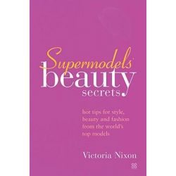 Supermodel's Beauty Secrets, Hot Tips for Style, Beauty and Fashion from the World's Top Models by Victoria Nixon, 9780749923440.