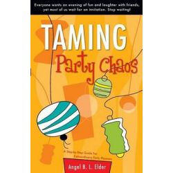 Taming Party Chaos, A Step-By-Step Guide for Extraordinary Party Planners by Angel B L Elder, 9781598861570.