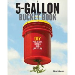 The 5-Gallon Bucket Book, DIY Projects, Hacks, and Upcycles by Chris Peterson, 9780760347898.