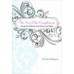 The Art of the Compliment, Using Kind Words with Grace and Style by Christie Matheson, 9781602396364.