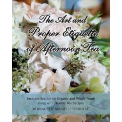 The Art and Proper Etiquette of Afternoon Tea, Includes Section on Organic and Whole Foods Along with Healthy Tea Recipes by Bernadette Michelle Petrotta, 9781511675482.