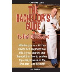 The Bachelor's Guide to First Date Cooking, The Hands-On Guide to Creating the First Date She'll Never Forget. by Chris de Luca, 9781453644805.