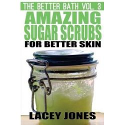 The Better Bath Vol. 3, Amazing Sugar Scrubs for Better Skin by Lacey Jones, 9781506138084.