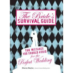 The Bride's Survival Guide, 150 Mistakes You Should Avoid to Ensure the Perfect Wedding by Sharon Naylor, 9781598698176.