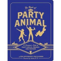 The Book of the Party Animal, A Champion's Guide to Party Skills, Pranks, and Mayhem by Dan DiSorbo, 9781452118857.