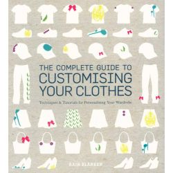 The Complete Guide to Customising Your Clothes, Techniques and Tutorials for Personalising Your Wardrobe by Rain Blanken, 9781408152188.