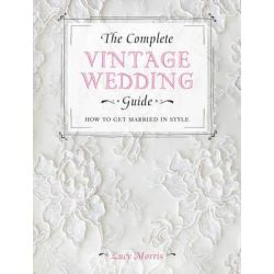 The Complete Vintage Wedding Guide, How to Get Married in Style by Lucy Morris, 9781446303573.