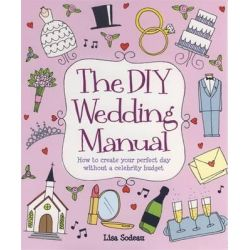 The DIY Wedding Manual, How to Create Your Perfect Day without a Celebrity Budget by Lisa Sodeau, 9781845284053.
