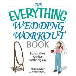 The Everything Wedding Workout Book, Look and Feel Your Best for the Big Day by Shirley Archer, 9781593377212.