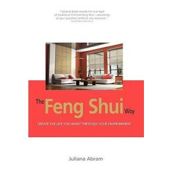 The Feng Shui Way - Creating the Life You Want Through Your Environment by Juliana Abram, 9781606936900.
