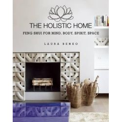 The Holistic Home, Feng Shui for Mind, Body, Spirit, Space by Laura Benko, 9781634502344.