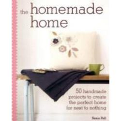 The Homemade Home, 50 Handmade Projects to Create the Perfect Home for Next to Nothing by Sania Pell, 9781907030192.