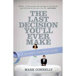 The Last Decision You'll Ever Make , A Groom's Survival Guide by Mark Connelly, 9781741759136.
