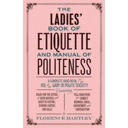 The Ladies' Book of Etiquette and Manual of Politeness by Florence Hartley, 9781843915423.