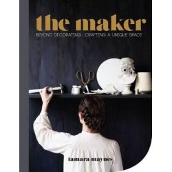 The Maker, Beyond Decorating Crafting a Unique Space by Tamara Maynes, 9781743365212.