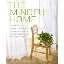 The Mindful Home, The Secrets to Making Your Home a Place of Harmony, Beauty, Wisdom and True Happiness by Craig Hassed, 9781921966811.