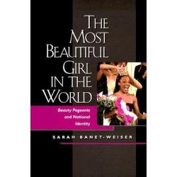 The Most Beautiful Girl in the World, Beauty Pageants and National Identity by Sarah Banet-Weiser, 9780520217911.