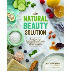 The Natural Beauty Solution, Break Free from Commerical Beauty Products Using Simple Recipes and Natural Ingredients by Mary Helen Leonard, 9781940611181.