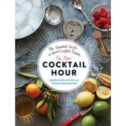 The New Cocktail Hour, The Essential Guide to Hand-Crafted Drinks by Andre Darlington, 9780762457267.
