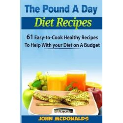 The Pound a Day Diet Recipes, 61 Easy-To-Cook Healthy Recipes to Help with Your Diet on a Budget by MR John McDonalds, 9781495262838.