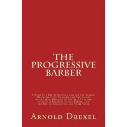 The Progressive Barber, A Book for the Apprentice and for the Barber, Describing the Anatomy and Physiology of the Skin,