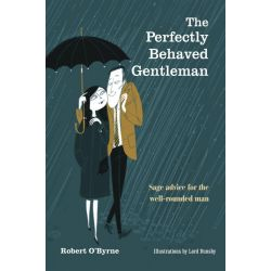 The Perfectly Behaved Gentleman, Sage Advice for the Well-rounded Man by Robert O'Byrne, 9781782491613.