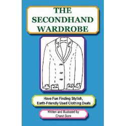 The Secondhand Wardrobe, Have Fun Finding Stylish, Earth-friendly Used Clothing Deals or Save Your Money and Go Green, One Chic Thrift Store Bargain at a Time by Cheryl Gorn, 9780982580523