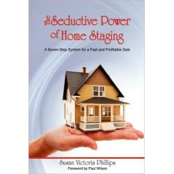 The Seductive Power of Home Staging, A Seven-Step System for a Fast and Profitable Sale by Susan Victoria Phillips, 9781598589313.