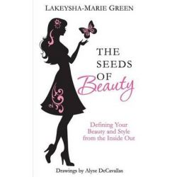 The Seeds of Beauty, Defining Your Beauty and Style from the Inside Out by Lakeysha-Marie Green, 9781484115930.