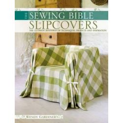 The Sewing Bible : Slip Covers, The Ultimate Resource of Techniques, Projects and Inspiration by Wendy Gardiner, 9780715330425.