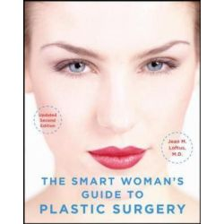 The Smart Woman's Guide to Plastic Surgery, Essential Information from a Female Plastic Surgeon by Jean M. Loftus, 9780071494199.