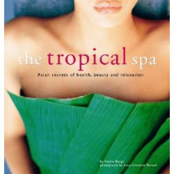 The Tropical Spa : Asian Secrets of Health, Beauty and Relaxation, Asian Secrets of Health, Beauty and Relaxation by Sophie Benge, 9780794602628.