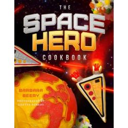 The Space Hero Cookbook, Stellar Recipes and Projects from a Galaxy Far, Far Away by Barbara Beery, 9781942934004.