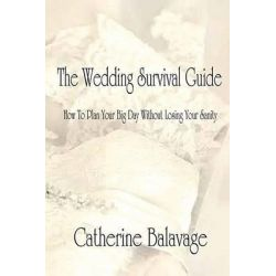 The Wedding Survival Guide, How to Plan Your Big Day Without Losing Your Sanity by Catherine Balavage, 9781503266339.