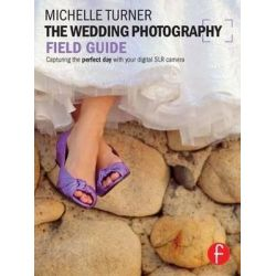 The Wedding Photography Field Guide, Capturing the Perfect Day with Your Digital SLR Camera by Michelle Turner, 9780240817873.