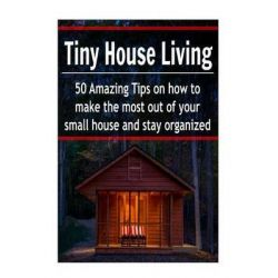 Tiny House Living, 50 Amazing Tips on How to Make the Most Out of Your Small House and Stay Organized: (Tiny House, Smal