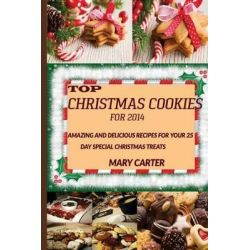 Top Christmas Cookies for 2014, Amazing and Delicious Recipes for Your 25 Day Special Christmas Treats by Mary Carter, 9781505475340.