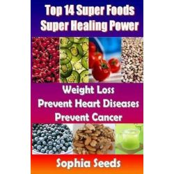 Top 14 Super Foods - Super Healing Power, Weight Loss, Prevent Heart Diseases, Prevent Cancer by Sophia Seeds, 9781500344139.