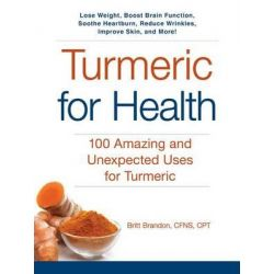 Turmeric for Health, 100 Amazing and Unexpected Uses for Turmeric by Britt Brandon, 9781440594670.