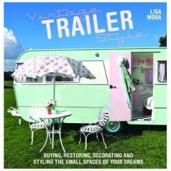 Vintage Trailer Style, Buying, Restoring, Decorating & Styling the Small Place of Your Dreams by Lisa Mora, 9781446304525.