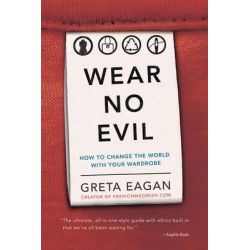 Wear No Evil, How to Change the World with Your Wardrobe by Greta Eagan, 9780762451272.